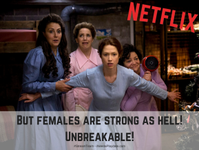 But females are strong as hell! Unbreakable! Unbreakable Kimmy Schmit
